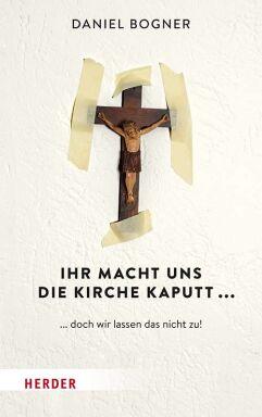 Ihr macht uns die Kirche kaputt - © Herder