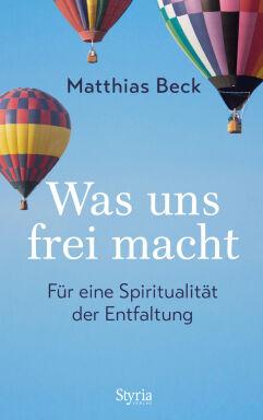 Matthias Beck: Was uns frei macht - Was uns frei macht - Für eine Spiritualität der Entfaltung. Von Matthias Beck Styria 2018 158 Seiten, geb., € 20,00 - © Styria Verlag