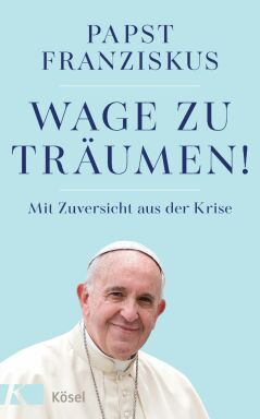 Wage zu träumen Papst Franziskus - © Kösel 2020