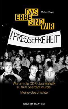 Das Erbe sind wir - Das Erbe sind wir. Warum die DDRJournalistik zu früh beerdigt wurde. Meine Geschichte, von Michael Meyen Herbert von Halem 2020.